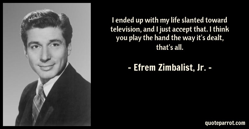 Efrem Zimbalist, Jr. Quote: I ended up with my life slanted toward television, and I just accept that. I think you play the hand the way it's dealt, that's all.