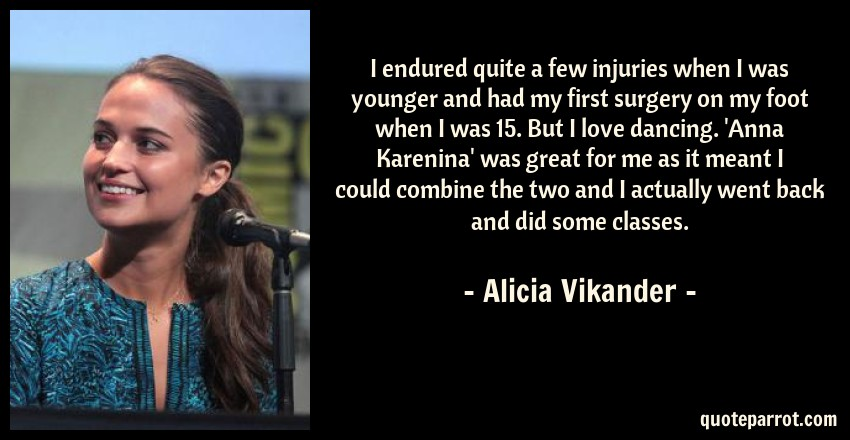 Alicia Vikander Quote: I endured quite a few injuries when I was younger and had my first surgery on my foot when I was 15. But I love dancing. 'Anna Karenina' was great for me as it meant I could combine the two and I actually went back and did some classes.