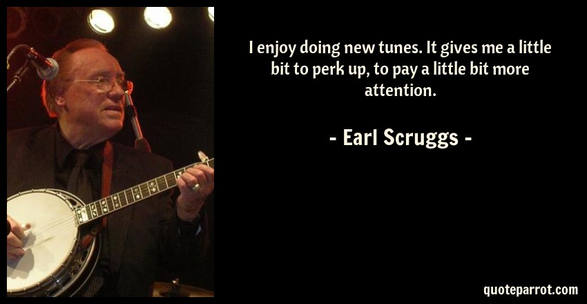 Earl Scruggs Quote: I enjoy doing new tunes. It gives me a little bit to perk up, to pay a little bit more attention.