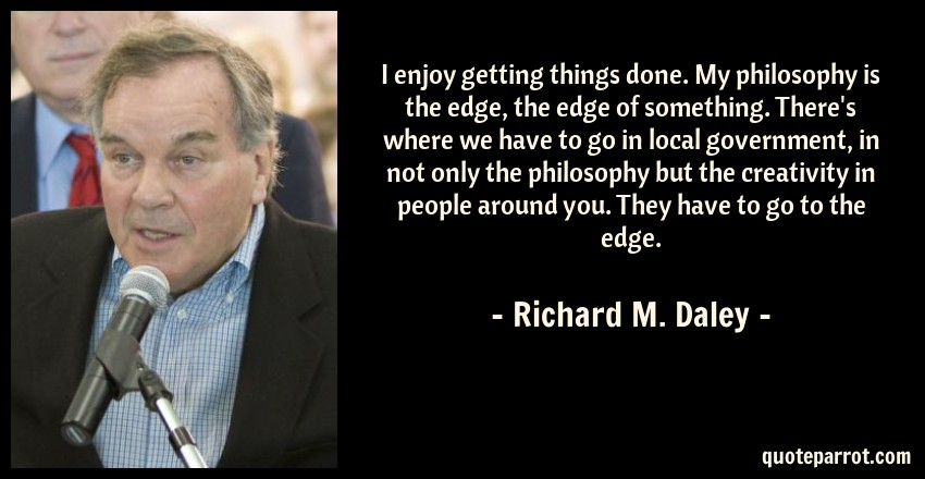 Richard M. Daley Quote: I enjoy getting things done. My philosophy is the edge, the edge of something. There's where we have to go in local government, in not only the philosophy but the creativity in people around you. They have to go to the edge.