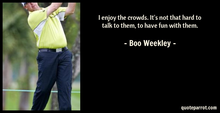 Boo Weekley Quote: I enjoy the crowds. It's not that hard to talk to them, to have fun with them.