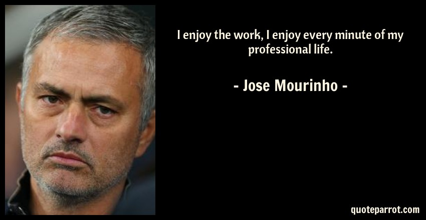 Jose Mourinho Quote: I enjoy the work, I enjoy every minute of my professional life.