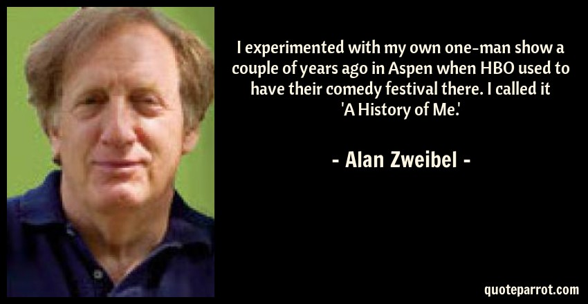 Alan Zweibel Quote: I experimented with my own one-man show a couple of years ago in Aspen when HBO used to have their comedy festival there. I called it 'A History of Me.'