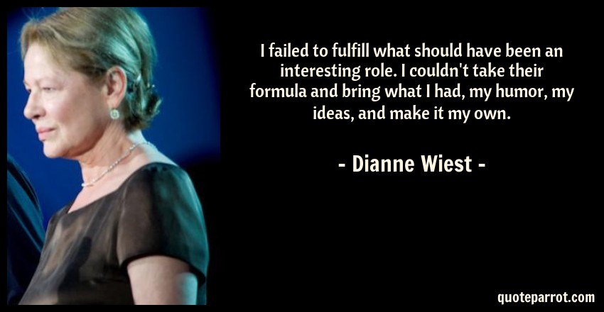 Dianne Wiest Quote: I failed to fulfill what should have been an interesting role. I couldn't take their formula and bring what I had, my humor, my ideas, and make it my own.