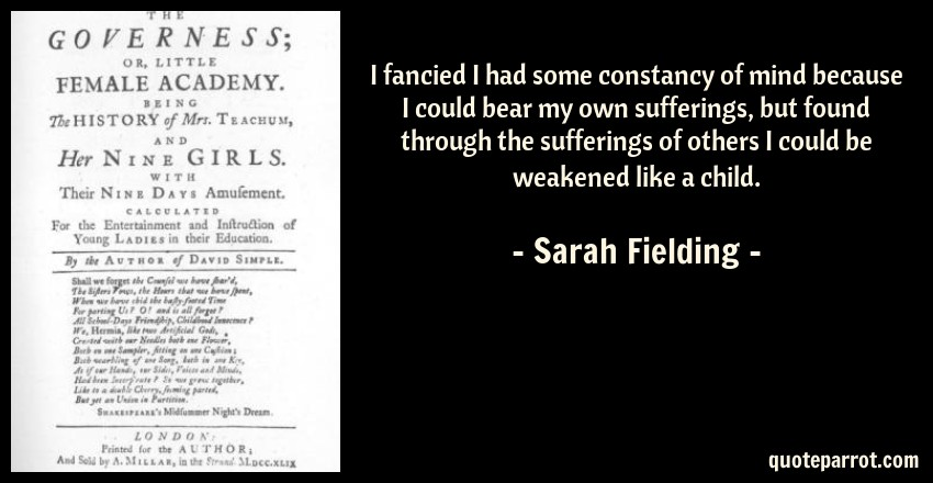 Sarah Fielding Quote: I fancied I had some constancy of mind because I could bear my own sufferings, but found through the sufferings of others I could be weakened like a child.