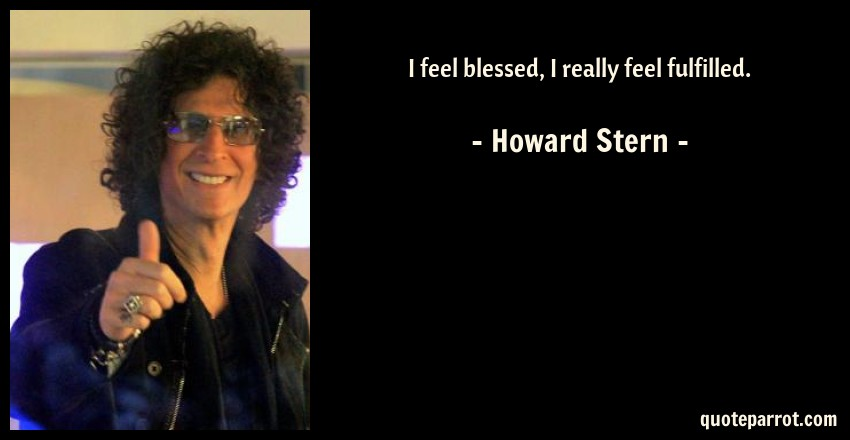 Howard Stern Quote: I feel blessed, I really feel fulfilled.