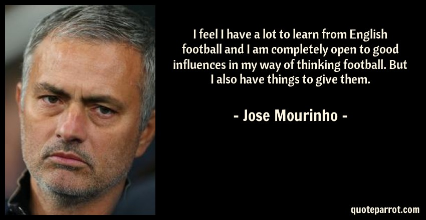 Jose Mourinho Quote: I feel I have a lot to learn from English football and I am completely open to good influences in my way of thinking football. But I also have things to give them.