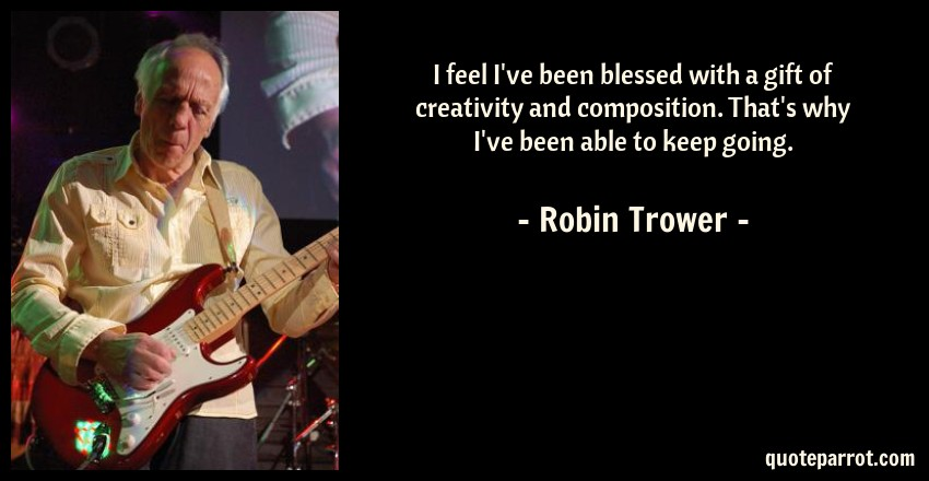Robin Trower Quote: I feel I've been blessed with a gift of creativity and composition. That's why I've been able to keep going.