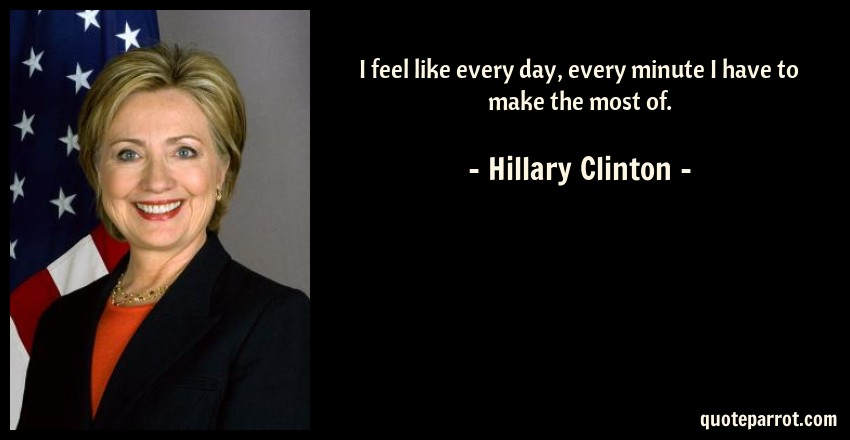 Hillary Clinton Quote: I feel like every day, every minute I have to make the most of.