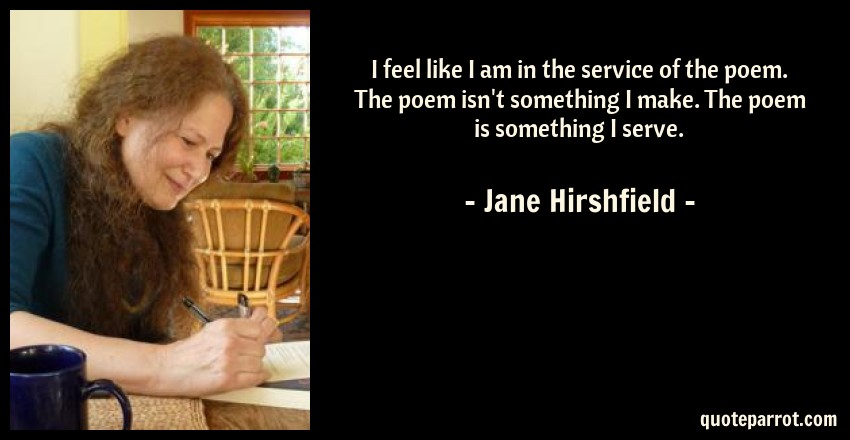 Jane Hirshfield Quote: I feel like I am in the service of the poem. The poem isn't something I make. The poem is something I serve.