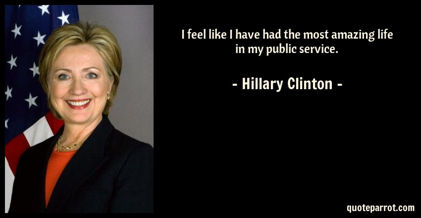 Hillary Clinton Quote: I feel like I have had the most amazing life in my public service.
