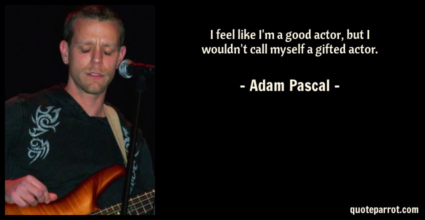 Adam Pascal Quote: I feel like I'm a good actor, but I wouldn't call myself a gifted actor.