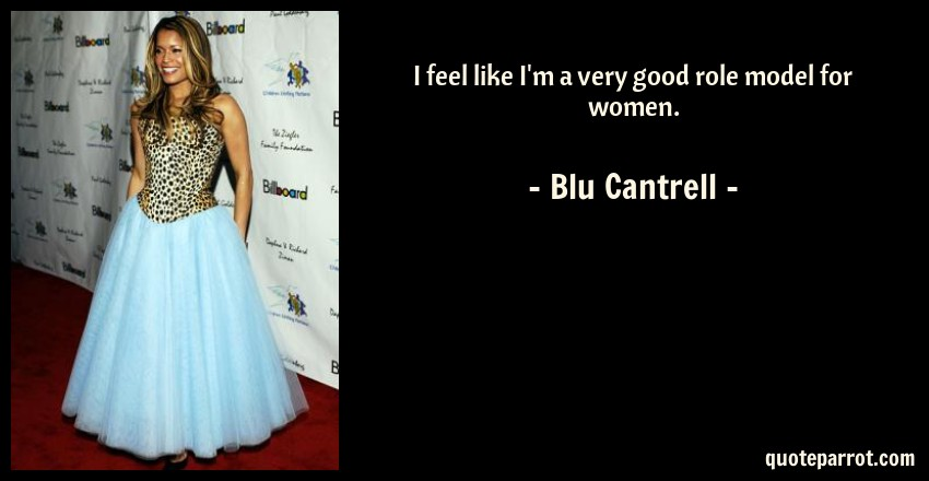 Blu Cantrell Quote: I feel like I'm a very good role model for women.