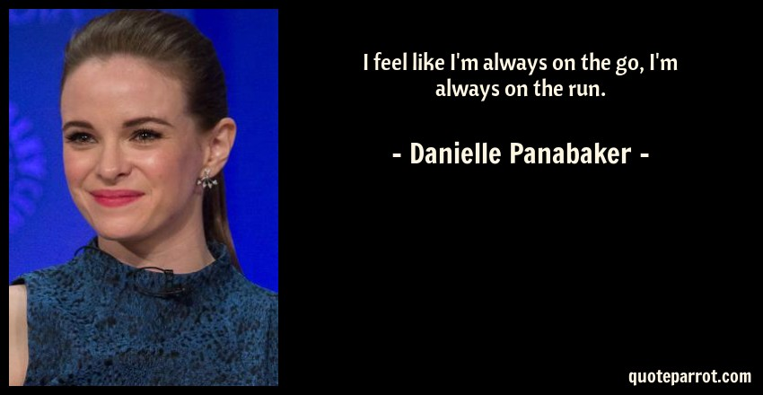 Danielle Panabaker Quote: I feel like I'm always on the go, I'm always on the run.