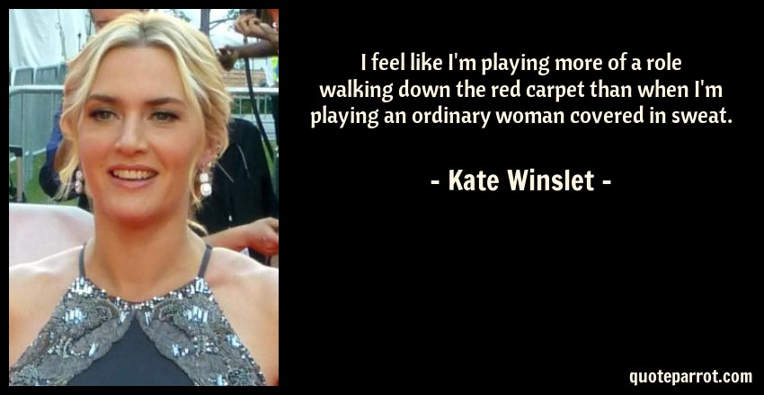 Kate Winslet Quote: I feel like I'm playing more of a role walking down the red carpet than when I'm playing an ordinary woman covered in sweat.