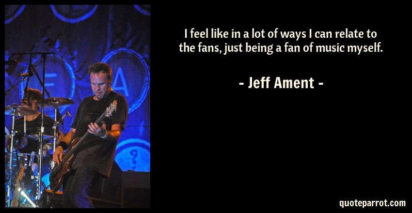Jeff Ament Quote: I feel like in a lot of ways I can relate to the fans, just being a fan of music myself.