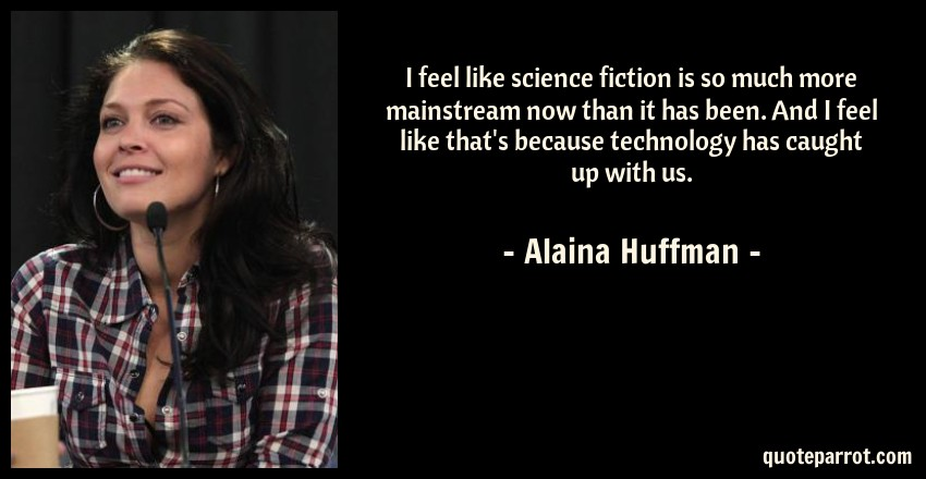 Alaina Huffman Quote: I feel like science fiction is so much more mainstream now than it has been. And I feel like that's because technology has caught up with us.