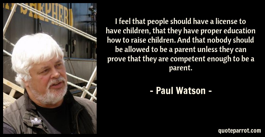 Paul Watson Quote: I feel that people should have a license to have children, that they have proper education how to raise children. And that nobody should be allowed to be a parent unless they can prove that they are competent enough to be a parent.