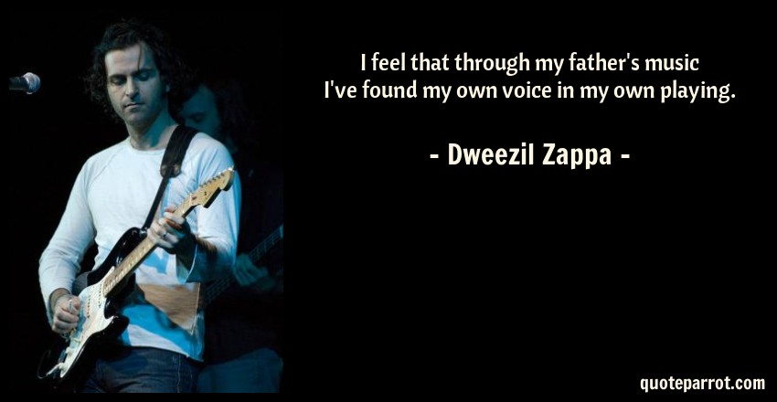 Dweezil Zappa Quote: I feel that through my father's music I've found my own voice in my own playing.