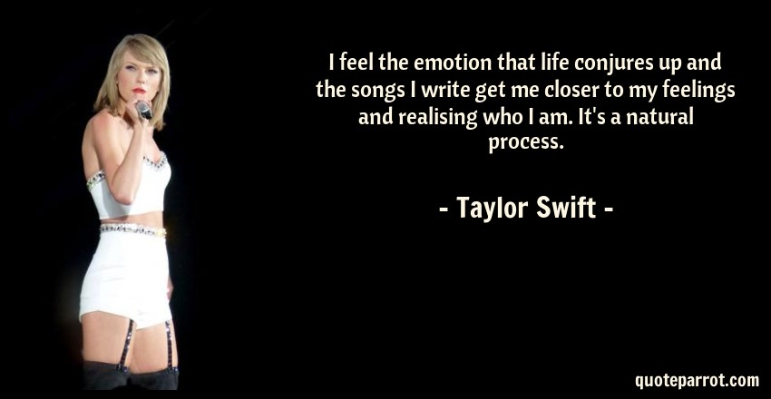 Taylor Swift Quote: I feel the emotion that life conjures up and the songs I write get me closer to my feelings and realising who I am. It's a natural process.