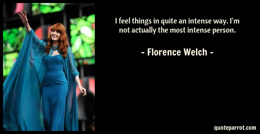 Florence Welch Quote: I feel things in quite an intense way. I'm not actually the most intense person.