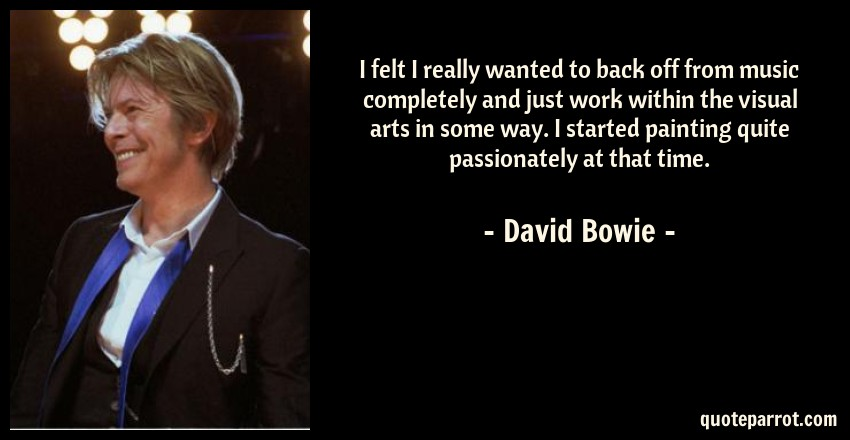 David Bowie Quote: I felt I really wanted to back off from music completely and just work within the visual arts in some way. I started painting quite passionately at that time.