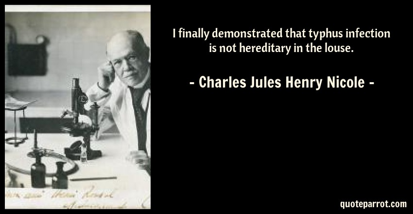 Charles Jules Henry Nicole Quote: I finally demonstrated that typhus infection is not hereditary in the louse.