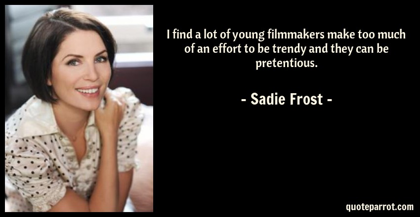 Sadie Frost Quote: I find a lot of young filmmakers make too much of an effort to be trendy and they can be pretentious.