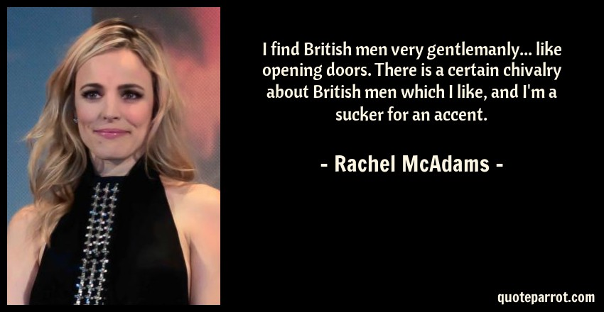 Rachel McAdams Quote: I find British men very gentlemanly... like opening doors. There is a certain chivalry about British men which I like, and I'm a sucker for an accent.