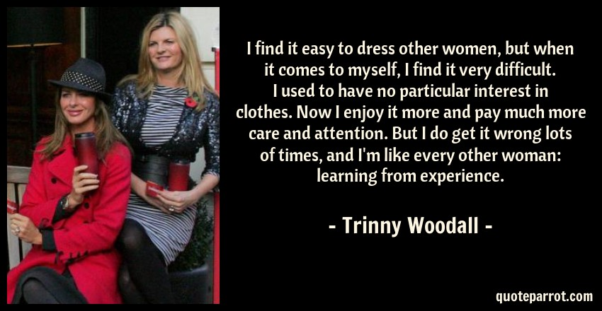 Trinny Woodall Quote: I find it easy to dress other women, but when it comes to myself, I find it very difficult. I used to have no particular interest in clothes. Now I enjoy it more and pay much more care and attention. But I do get it wrong lots of times, and I'm like every other woman: learning from experience.