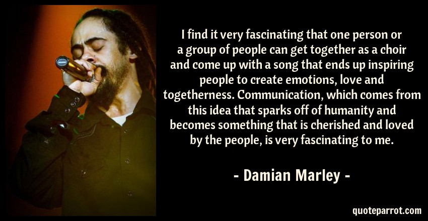 Damian Marley Quote: I find it very fascinating that one person or a group of people can get together as a choir and come up with a song that ends up inspiring people to create emotions, love and togetherness. Communication, which comes from this idea that sparks off of humanity and becomes something that is cherished and loved by the people, is very fascinating to me.