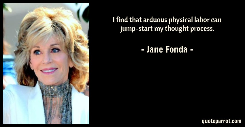 Jane Fonda Quote: I find that arduous physical labor can jump-start my thought process.