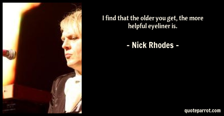 Nick Rhodes Quote: I find that the older you get, the more helpful eyeliner is.