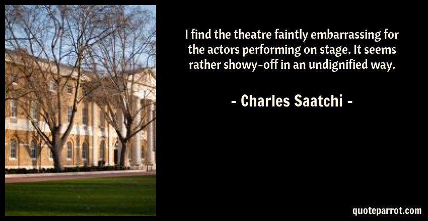 Charles Saatchi Quote: I find the theatre faintly embarrassing for the actors performing on stage. It seems rather showy-off in an undignified way.