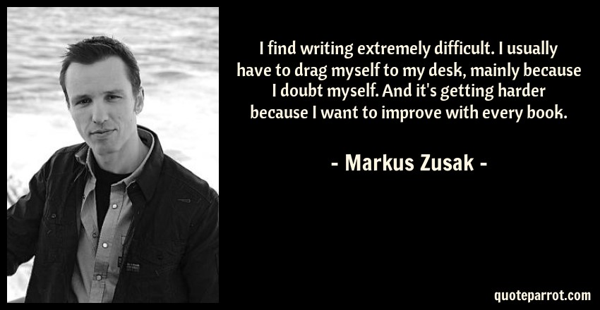 Markus Zusak Quote: I find writing extremely difficult. I usually have to drag myself to my desk, mainly because I doubt myself. And it's getting harder because I want to improve with every book.