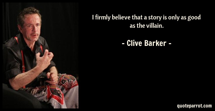 Clive Barker Quote: I firmly believe that a story is only as good as the villain.