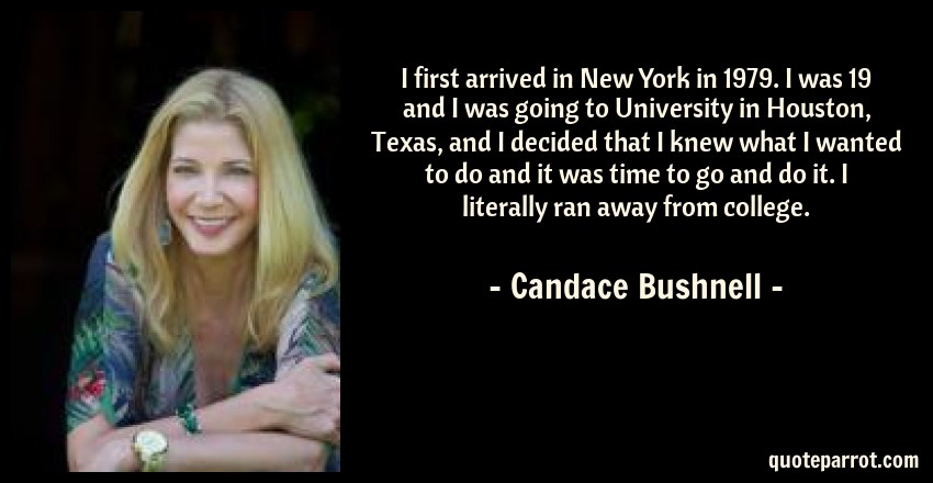 Candace Bushnell Quote: I first arrived in New York in 1979. I was 19 and I was going to University in Houston, Texas, and I decided that I knew what I wanted to do and it was time to go and do it. I literally ran away from college.