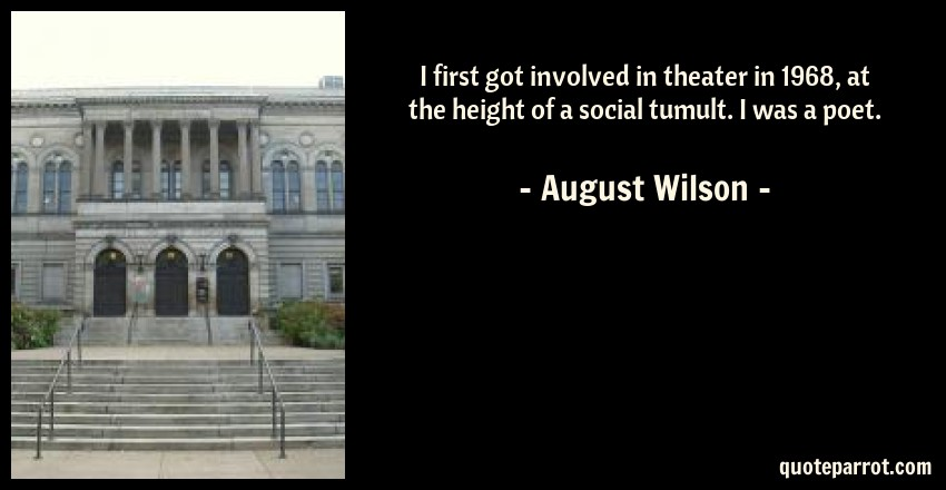 August Wilson Quote: I first got involved in theater in 1968, at the height of a social tumult. I was a poet.