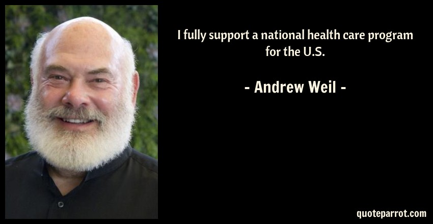 Andrew Weil Quote: I fully support a national health care program for the U.S.