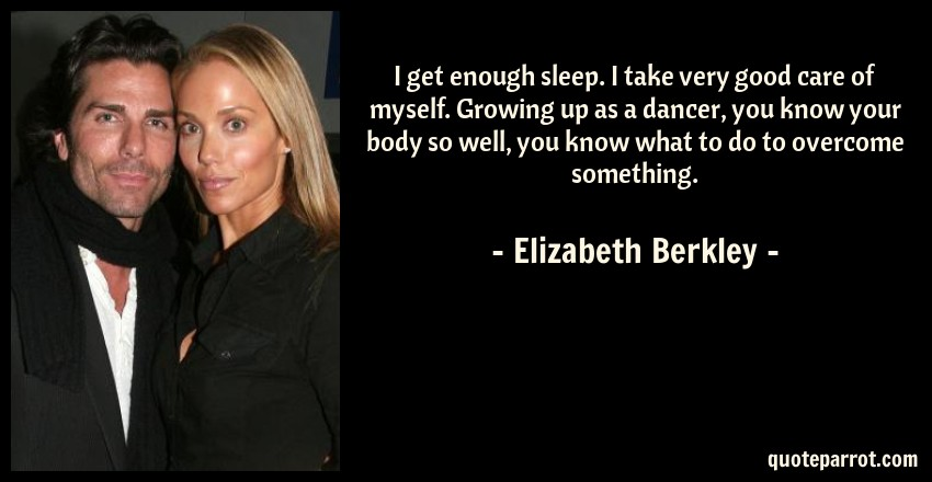 Elizabeth Berkley Quote: I get enough sleep. I take very good care of myself. Growing up as a dancer, you know your body so well, you know what to do to overcome something.