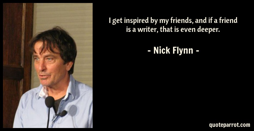 Nick Flynn Quote: I get inspired by my friends, and if a friend is a writer, that is even deeper.