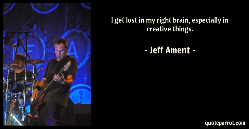 Jeff Ament Quote: I get lost in my right brain, especially in creative things.