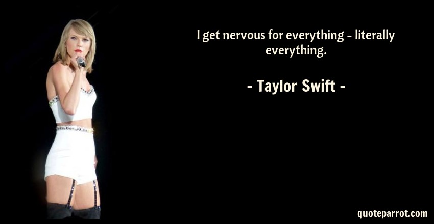 Taylor Swift Quote: I get nervous for everything - literally everything.