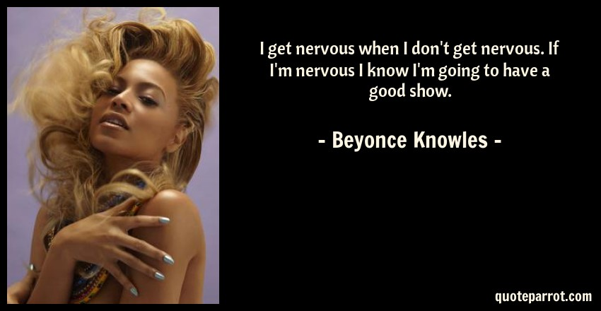 Beyonce Knowles Quote: I get nervous when I don't get nervous. If I'm nervous I know I'm going to have a good show.