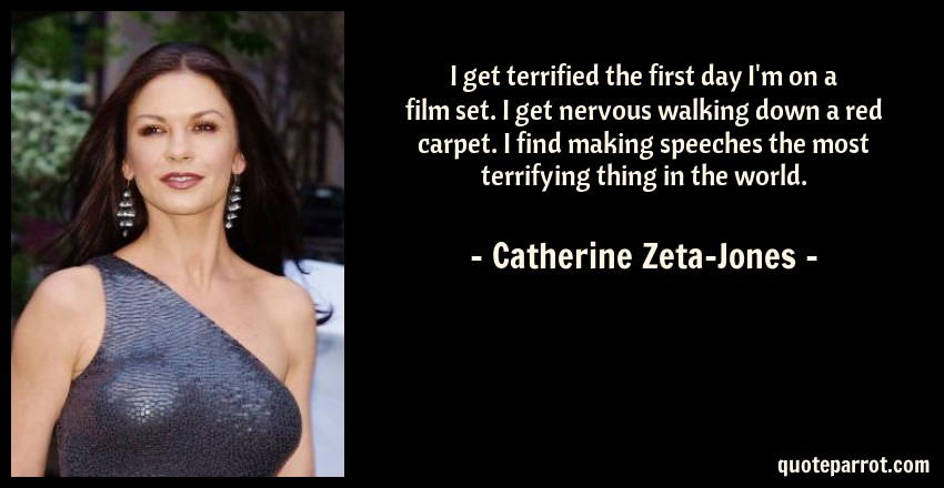 Catherine Zeta-Jones Quote: I get terrified the first day I'm on a film set. I get nervous walking down a red carpet. I find making speeches the most terrifying thing in the world.