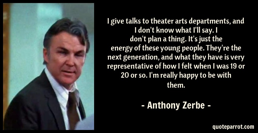 Anthony Zerbe Quote: I give talks to theater arts departments, and I don't know what I'll say. I don't plan a thing. It's just the energy of these young people. They're the next generation, and what they have is very representative of how I felt when I was 19 or 20 or so. I'm really happy to be with them.