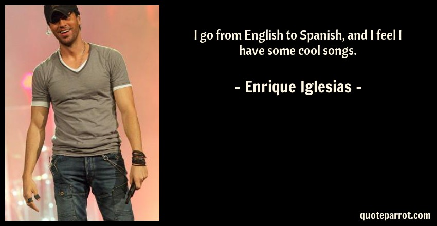 Enrique Iglesias Quote: I go from English to Spanish, and I feel I have some cool songs.