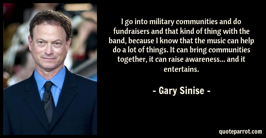 Gary Sinise Quote: I go into military communities and do fundraisers and that kind of thing with the band, because I know that the music can help do a lot of things. It can bring communities together, it can raise awareness... and it entertains.