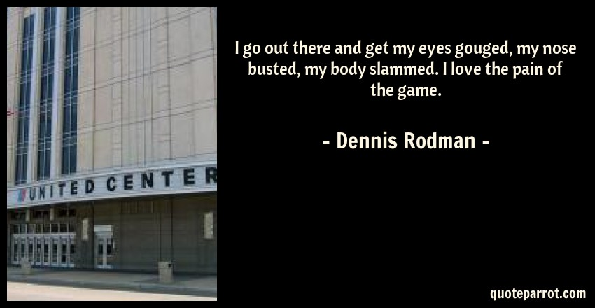 Dennis Rodman Quote: I go out there and get my eyes gouged, my nose busted, my body slammed. I love the pain of the game.