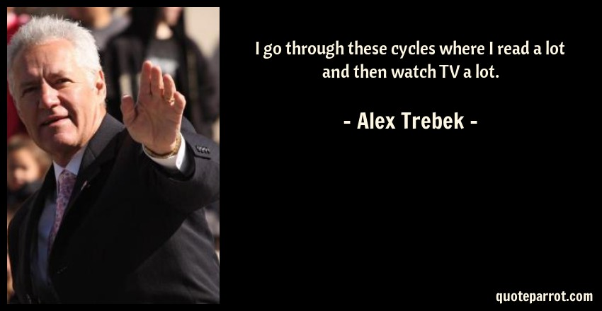 Alex Trebek Quote: I go through these cycles where I read a lot and then watch TV a lot.